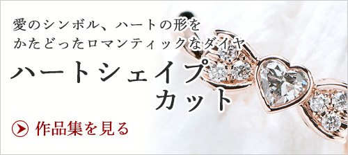 ハートシェイプカット 愛のシンボル、ハートの形どったロマンチックなダイヤでエンゲージリングを創ってみませんか?
